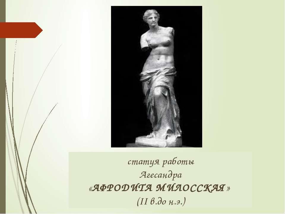 статуя работы Агесандра «АФРОДИТА МИЛОССКАЯ» (II в.до н.э.)