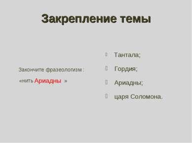 Закрепление темы Закончите фразеологизм : «нить » Тантала; Гордия; Ариадны; ц...