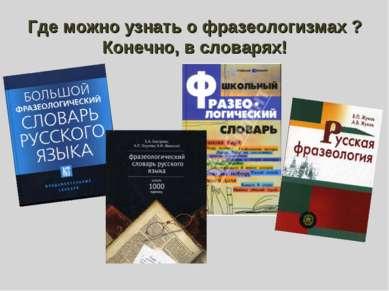 Где можно узнать о фразеологизмах ? Конечно, в словарях!
