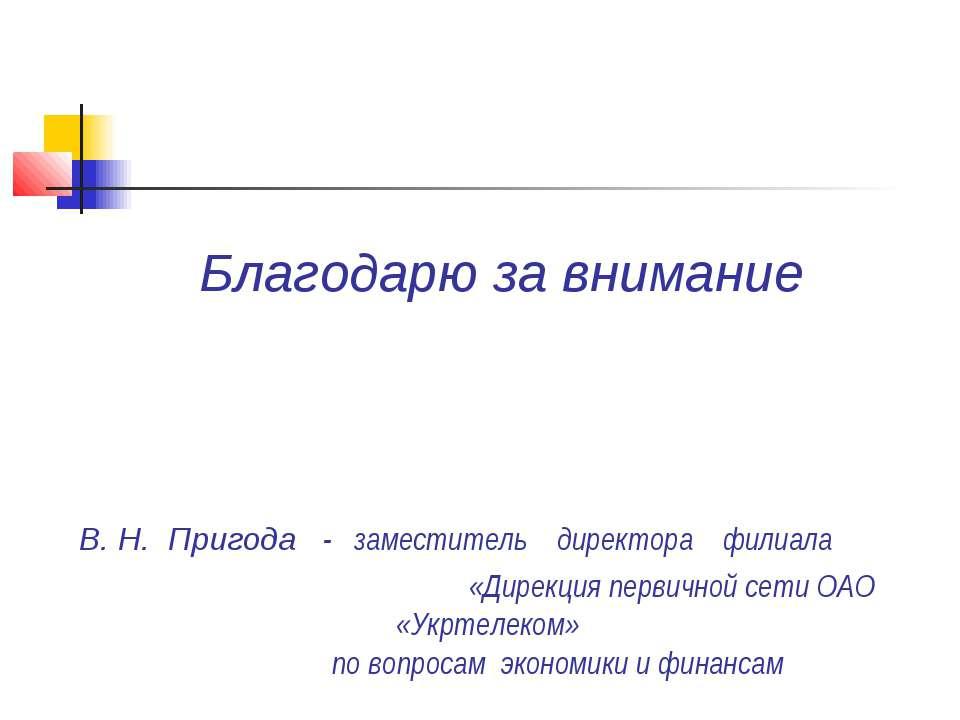 Благодарю за внимание В. Н. Пригода - заместитель директора филиала «Дирекция...