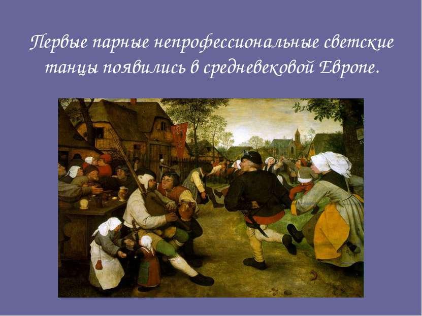 Первые парные непрофессиональные светские танцы появились в средневековой Евр...