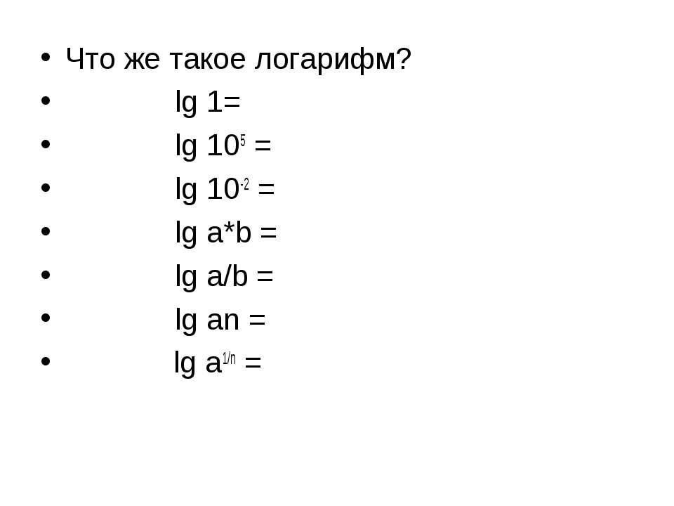 Что же такое логарифм? lg 1= lg 105 = lg 10-2 = lg a*b = lg a/b = lg an = lg ...