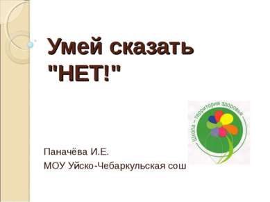 """Умей сказать """"НЕТ!"""" Паначёва И.Е. МОУ Уйско-Чебаркульская сош"""