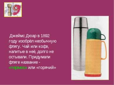 Джеймс Дюар в 1892 году изобрёл необычную флягу. Чай или кофе, налитые в неё,...