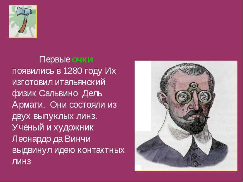 Первые очки появились в 1280 году Их изготовил итальянский физик Сальвино Дел...