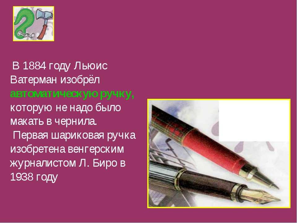 В 1884 году Льюис Ватерман изобрёл автоматическую ручку, которую не надо было...