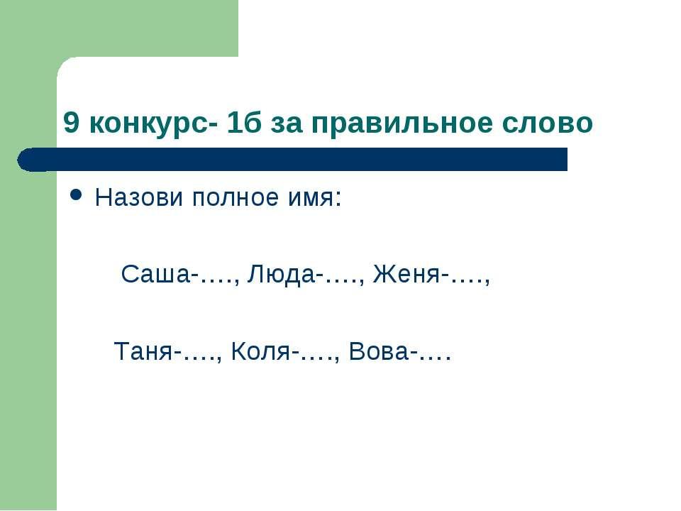 9 конкурс- 1б за правильное слово Назови полное имя: Саша-…., Люда-…., Женя-…...