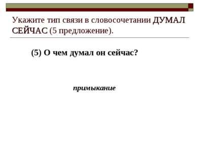 (5) О чем думал он сейчас? Укажите тип связи в словосочетании ДУМАЛ СЕЙЧАС (5...