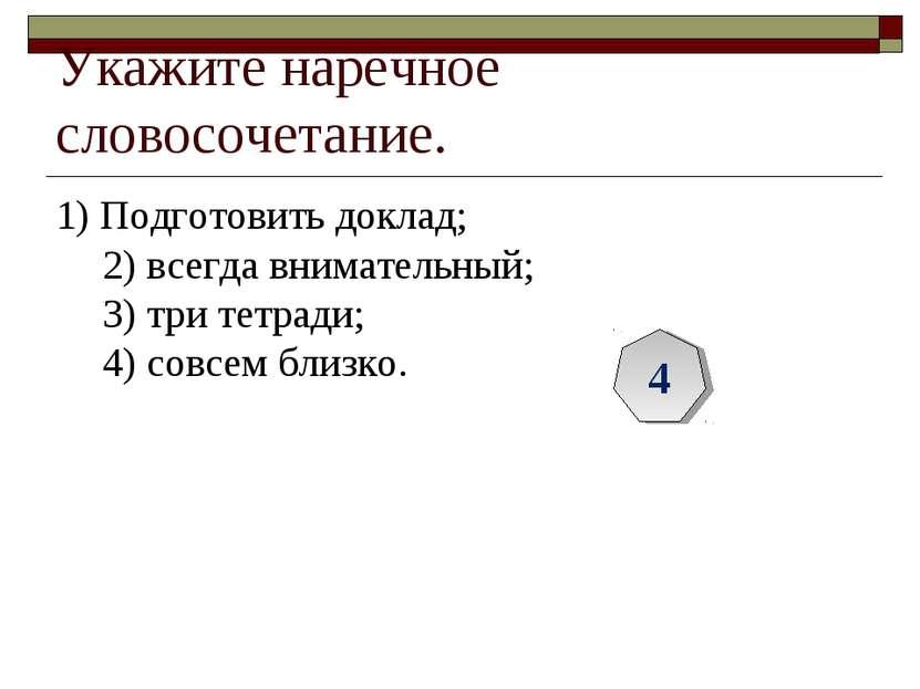 Укажите наречное словосочетание. 1) Подготовить доклад; 2) всегда внимательны...