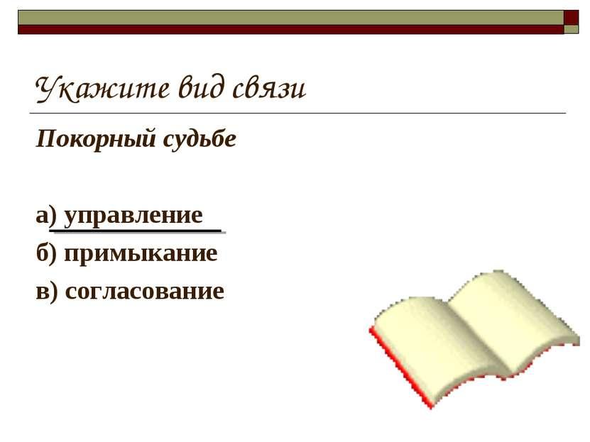 Укажите вид связи Покорный судьбе а) управление б) примыкание в) согласование