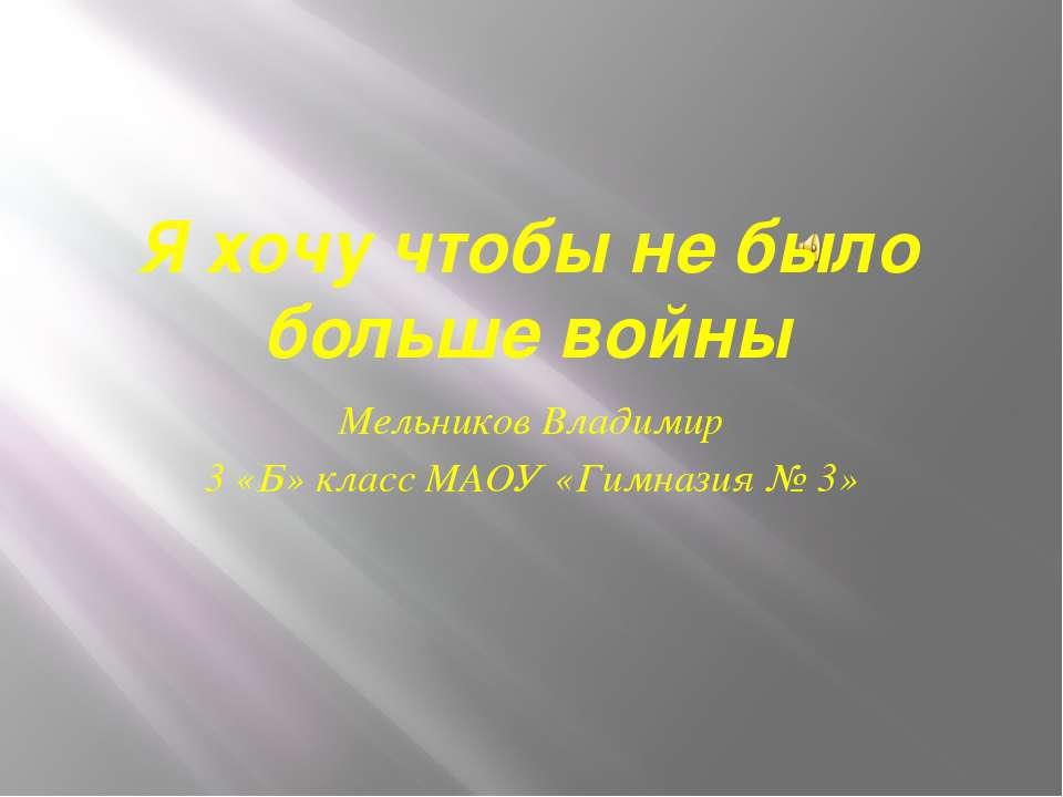 Я хочу чтобы не было больше войны Мельников Владимир 3 «Б» класс МАОУ «Гимназ...