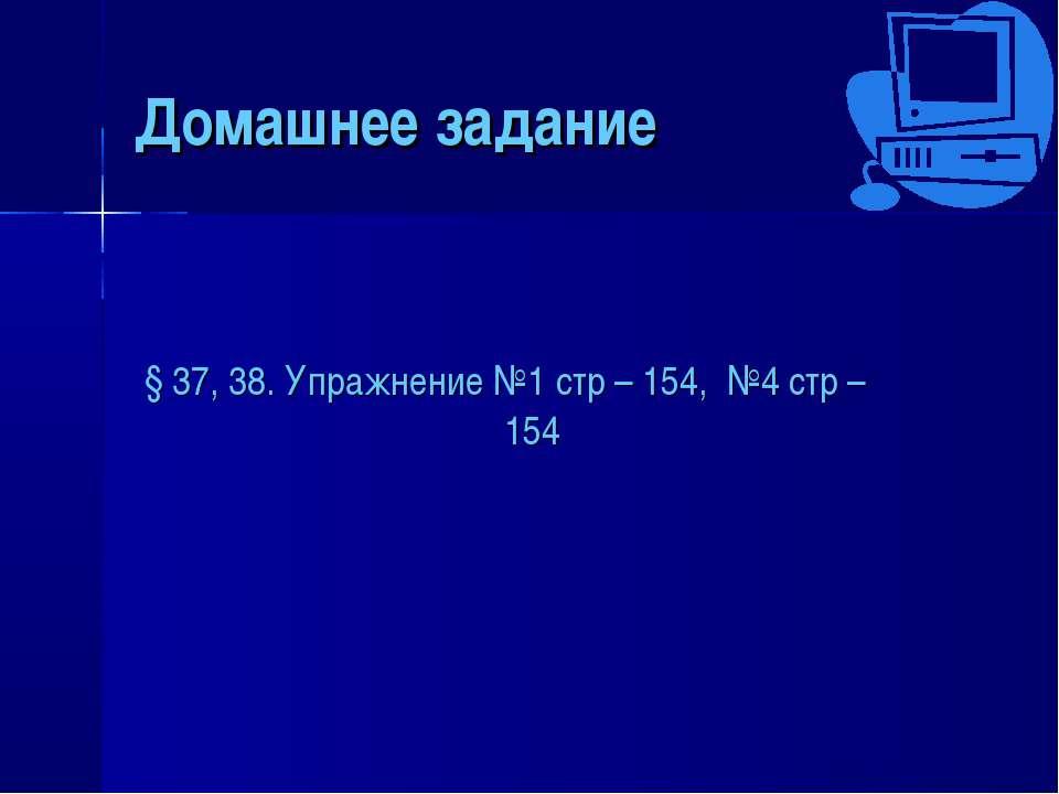 Домашнее задание § 37, 38. Упражнение №1 стр – 154, №4 стр – 154