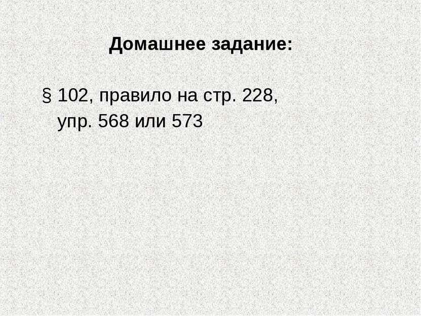 Домашнее задание: § 102, правило на стр. 228, упр. 568 или 573