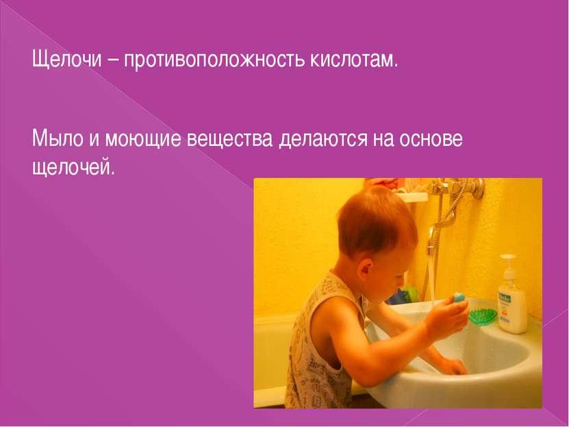 Щелочи – противоположность кислотам. Мыло и моющие вещества делаются на основ...