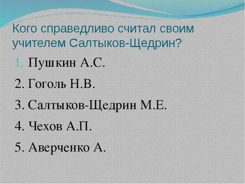 Кого справедливо считал своим учителем Салтыков-Щедрин? Пушкин А.С. 2. Гоголь...