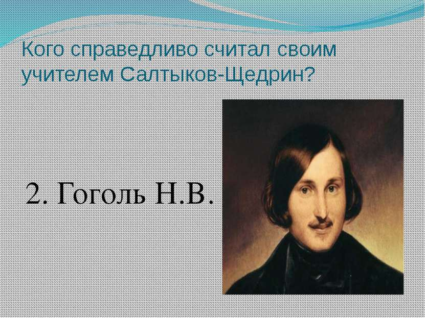 Кого справедливо считал своим учителем Салтыков-Щедрин? 2. Гоголь Н.В.