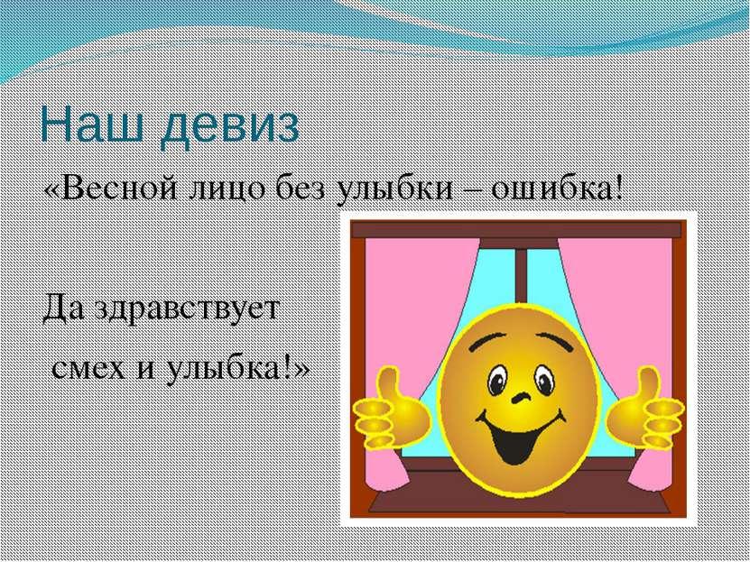 Наш девиз «Весной лицо без улыбки – ошибка! Да здравствует смех и улыбка!»
