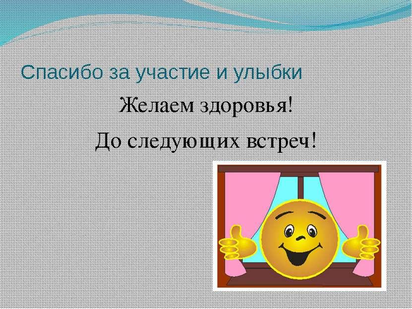 Спасибо за участие и улыбки Желаем здоровья! До следующих встреч!