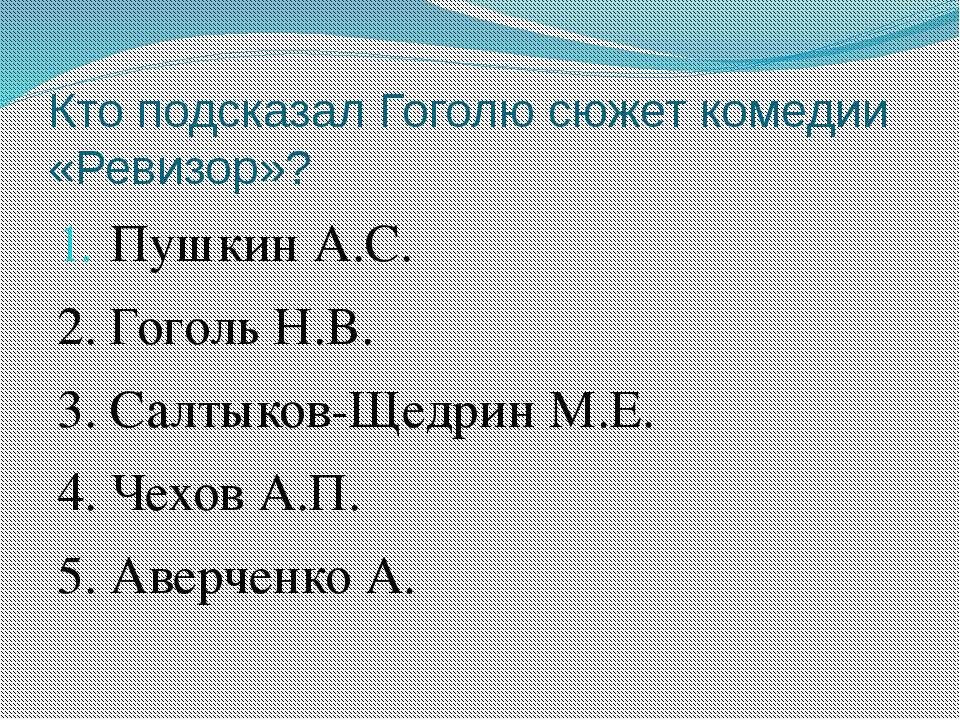 Кто подсказал Гоголю сюжет комедии «Ревизор»? Пушкин А.С. 2. Гоголь Н.В. 3. С...