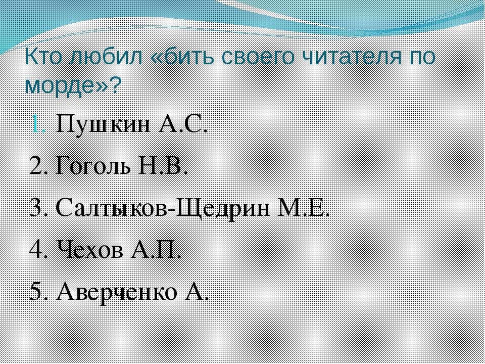 Кто любил «бить своего читателя по морде»? Пушкин А.С. 2. Гоголь Н.В. 3. Салт...