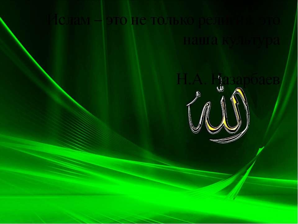 Ислам – это не только религия, это наша культура Н.А. Назарбаев