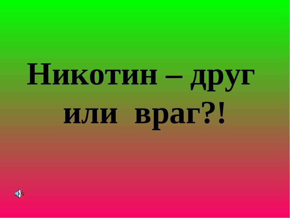 Никотин – друг или враг?!