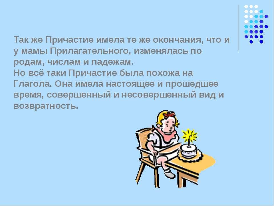 Так же Причастие имела те же окончания, что и у мамы Прилагательного, изменял...