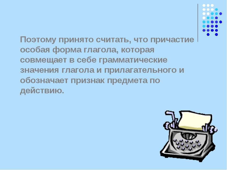 Поэтому принято считать, что причастие особая форма глагола, которая совмещае...