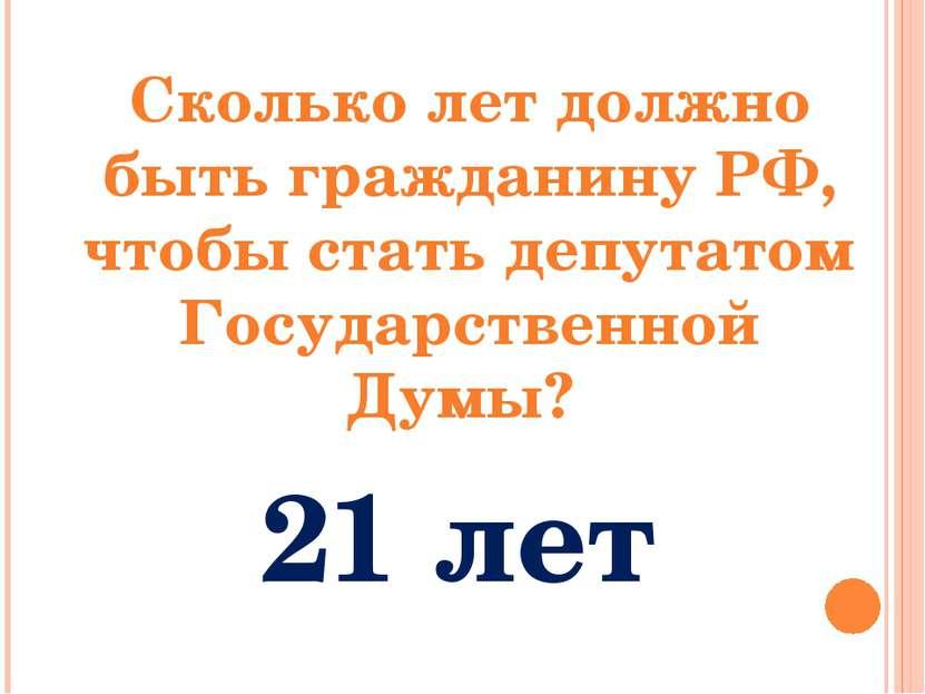 Сколько лет должно быть гражданину РФ, чтобы стать депутатом Государственной ...