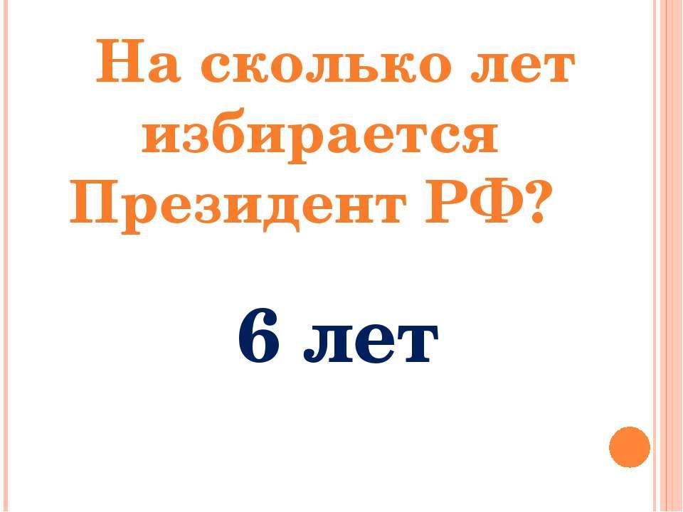 На сколько лет избирается Президент РФ? 6 лет