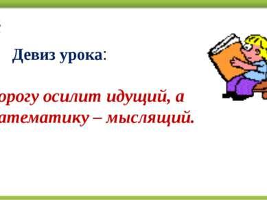 Девиз урока: Дорогу осилит идущий, а математику – мыслящий.