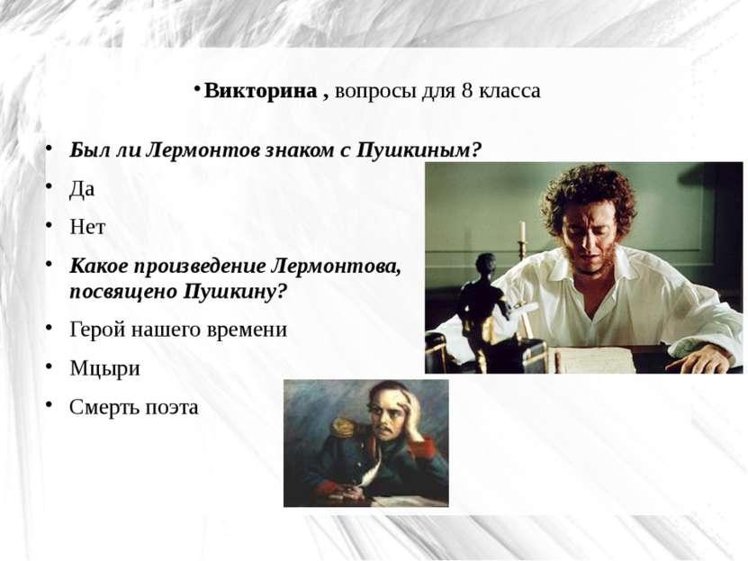 Викторина , вопросы для 8 класса Был ли Лермонтов знаком с Пушкиным? Да Нет К...