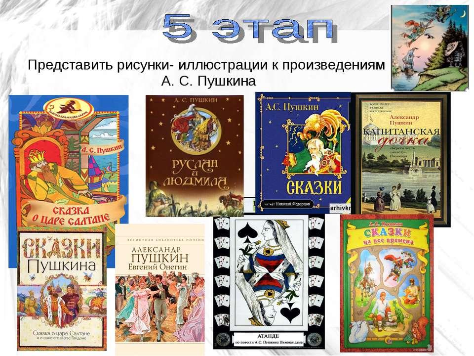 Представить рисунки- иллюстрации к произведениям А. С. Пушкина