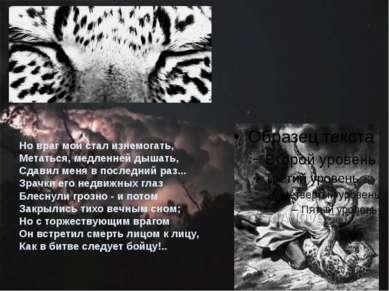 Но враг мой стал изнемогать, Метаться, медленней дышать, Сдавил меня в послед...