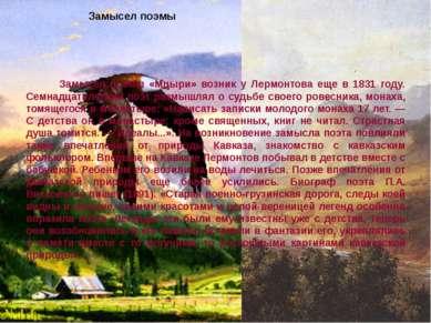 Замысел поэмы Замысел поэмы «Мцыри» возник у Лермонтова еще в 1831 году. Семн...
