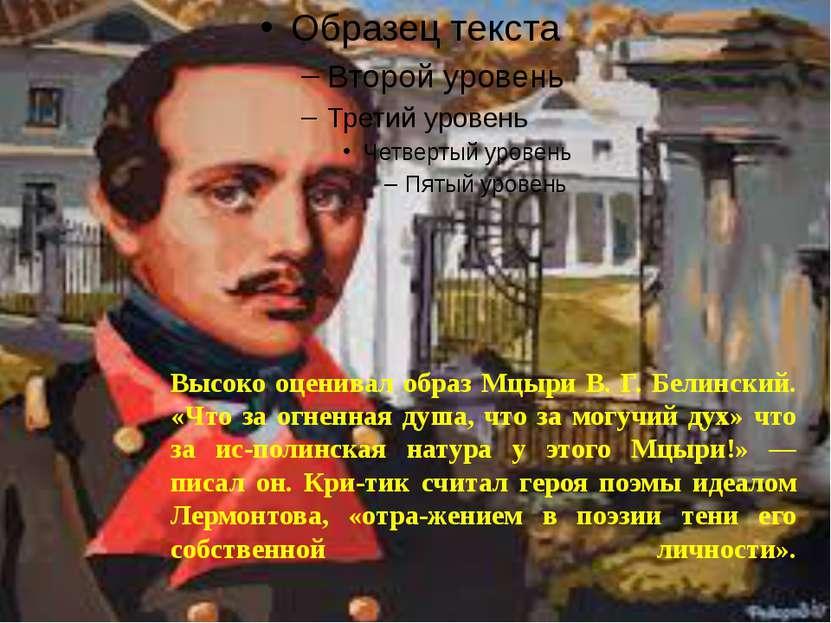Высоко оценивал образ Мцыри В. Г. Белинский. «Что за огненная душа, что за мо...