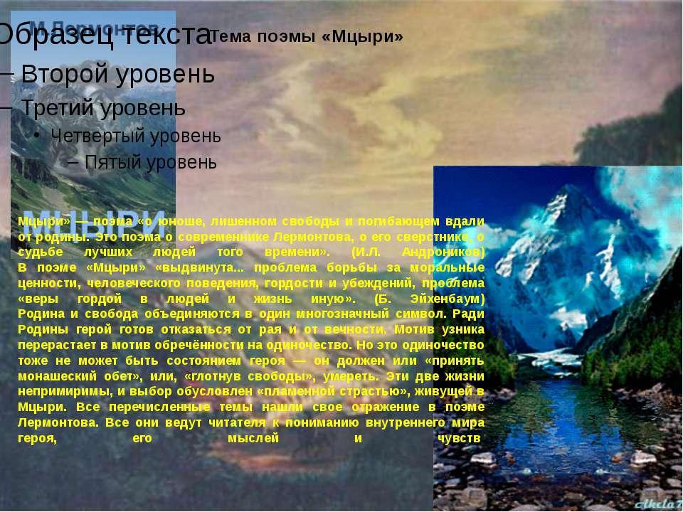 Мцыри» — поэма «о юноше, лишенном свободы и погибающем вдали от родины. Это п...