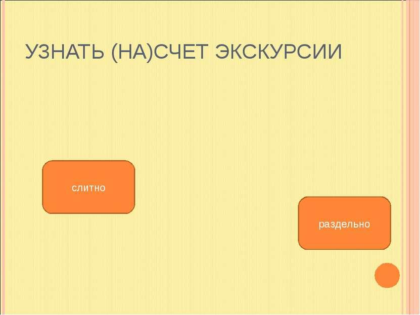 УЗНАТЬ (НА)СЧЕТ ЭКСКУРСИИ слитно раздельно