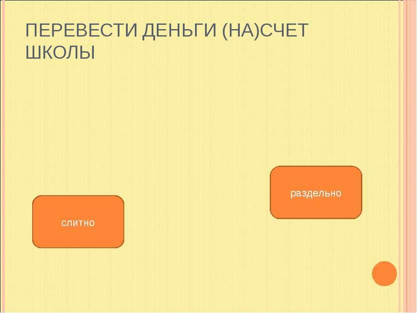 ПЕРЕВЕСТИ ДЕНЬГИ (НА)СЧЕТ ШКОЛЫ раздельно слитно