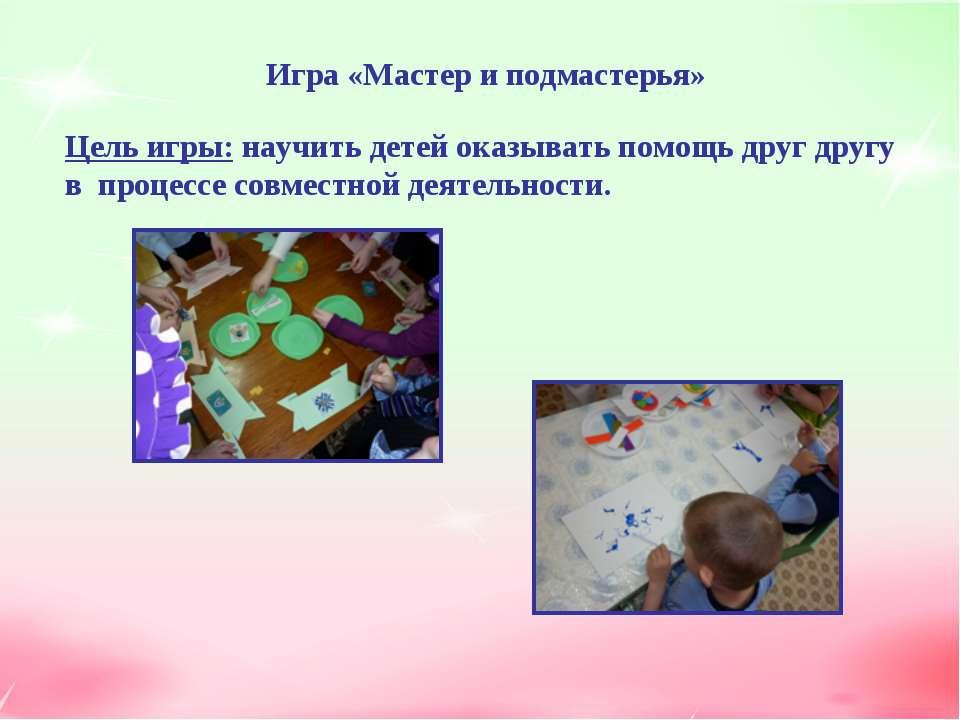 Игра «Мастер и подмастерья» Цель игры: научить детей оказывать помощь друг др...