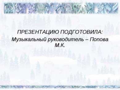 ПРЕЗЕНТАЦИЮ ПОДГОТОВИЛА: Музыкальный руководитель – Попова М.К. * *