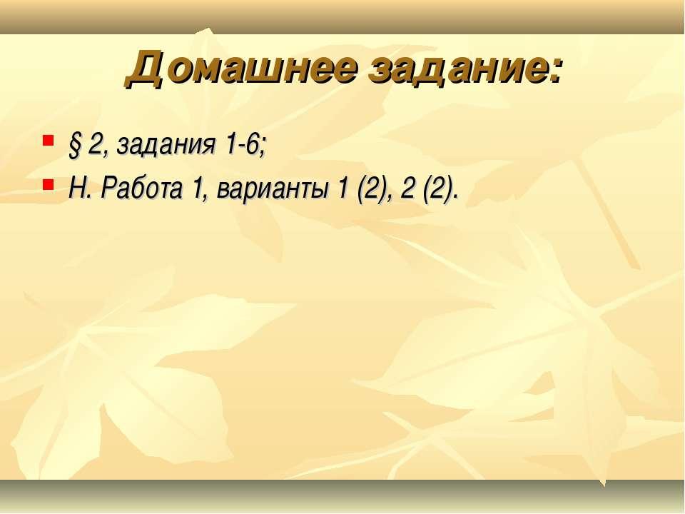 Домашнее задание: § 2, задания 1-6; Н. Работа 1, варианты 1 (2), 2 (2).