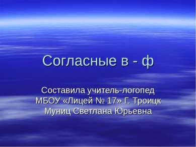 Согласные в - ф Составила учитель-логопед МБОУ «Лицей № 17» Г. Троицк Муниц С...
