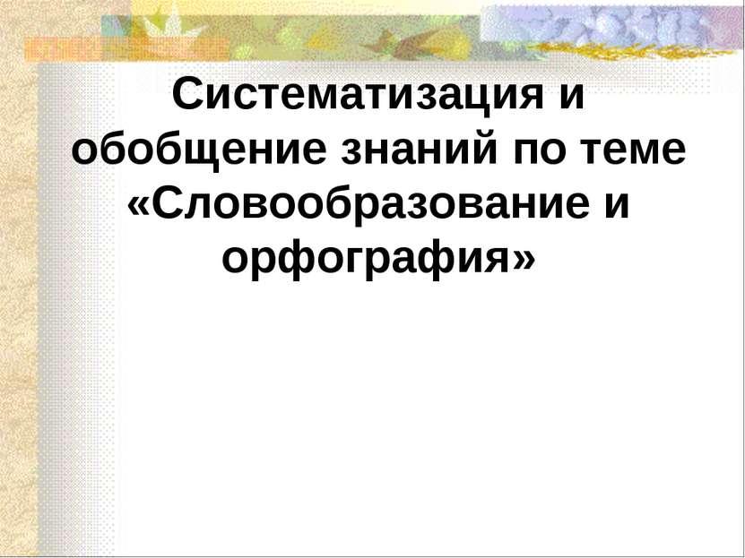 Систематизация и обобщение знаний по теме «Словообразование и орфография»