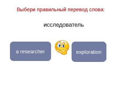 исследователь a researcher exploration Выбери правильный перевод слова: