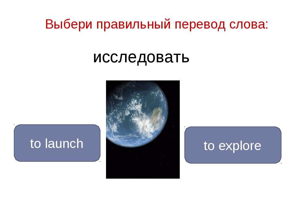 исследовать to explore to launch Выбери правильный перевод слова: