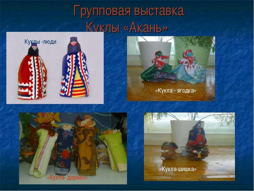 Групповая выставка Куклы «Акань» «Кукла - ягодка» Куклы -люди «Кукла-шишка» «...