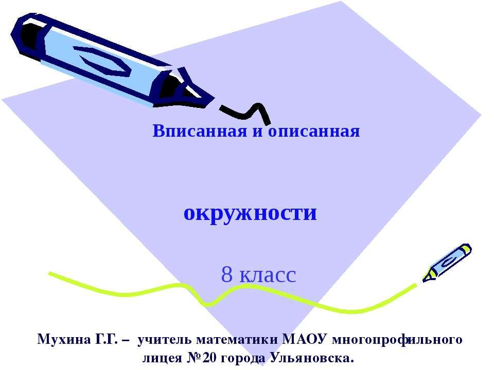 Вписанная и описанная окружности 8 класс Мухина Г.Г. – учитель математики МАО...