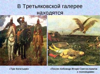 В Третьяковской галерее находятся «Три богатыря» «После побоища Игоря Святосл...