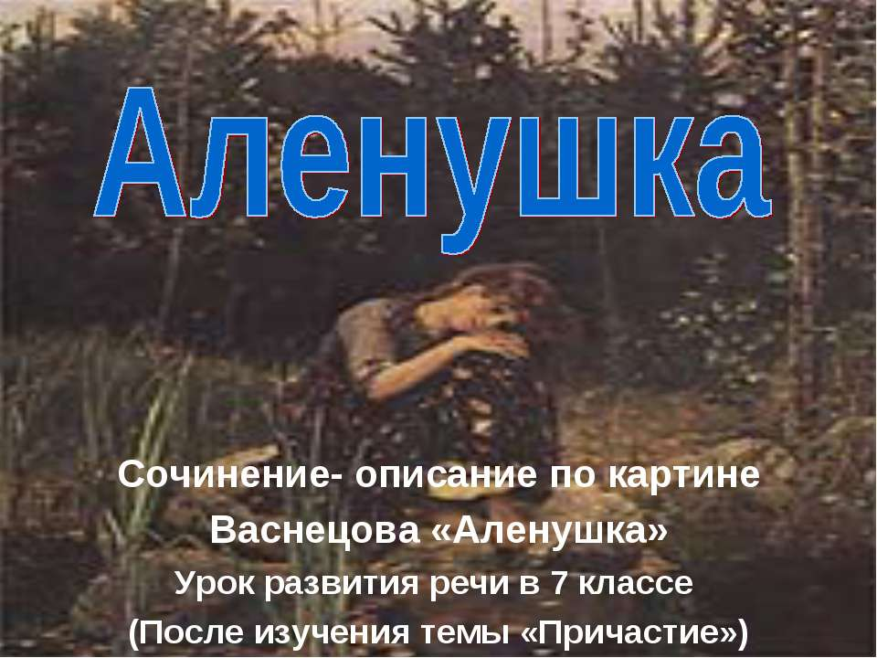Сочинение- описание по картине Васнецова «Аленушка» Урок развития речи в 7 кл...